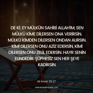 Ali İmran 26 - 27 - Ey mülkün sahibi Allah'ım, sen mülkü kime dilersen ona verirsin. Mülkü kimden dilersen ondan alırsın. Kimi dilersen onu aziz edersin, kimi dilersen onu zelil edersin.