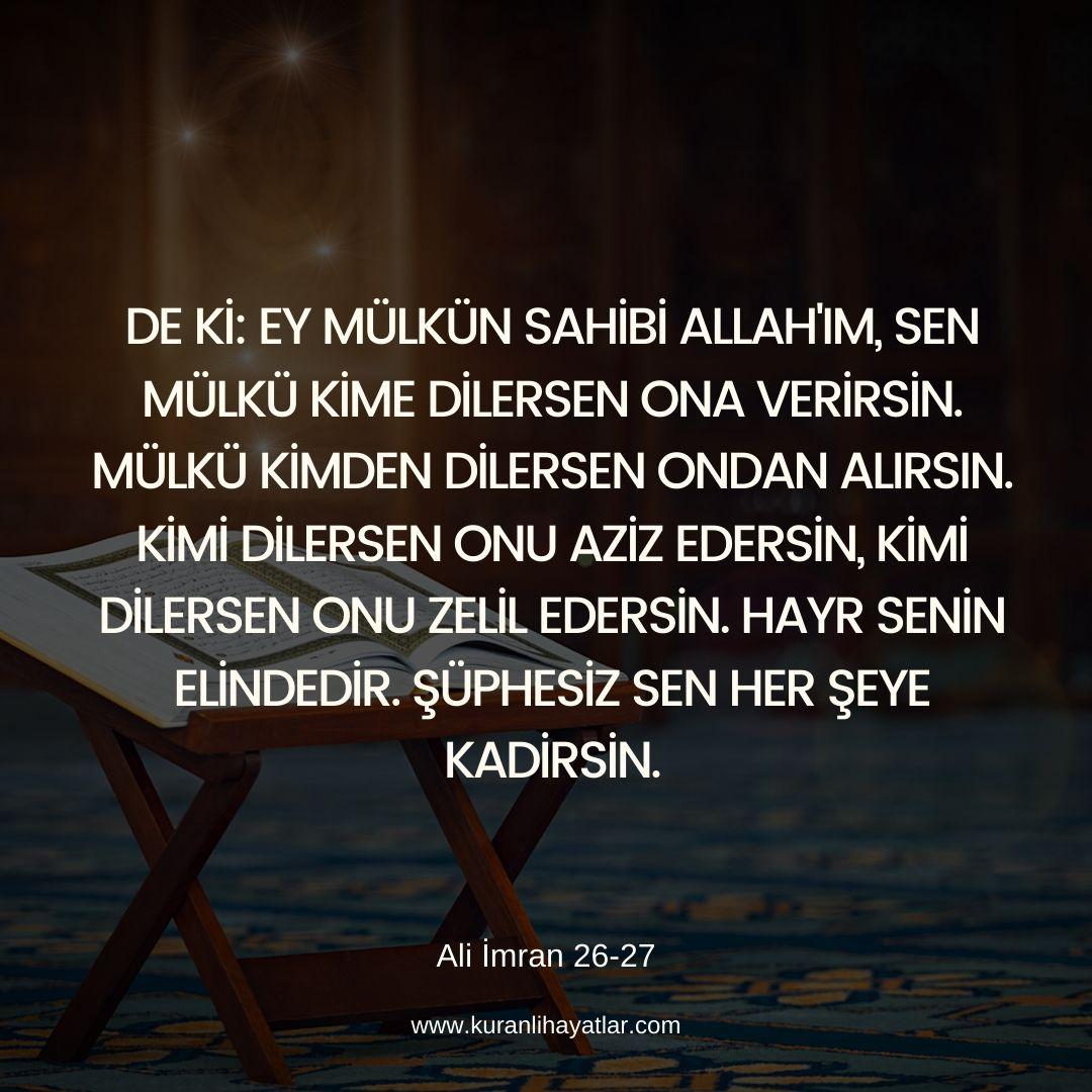 Ali İmran 26 - 27 Ayetleri - Ey mülkün sahibi Allah'ım, sen mülkü kime dilersen ona verirsin. Mülkü kimden dilersen ondan alırsın. Kimi dilersen onu aziz edersin, kimi dilersen onu zelil edersin. Hayr senin elindedir. Şüphesiz sen her şeye kadirsin